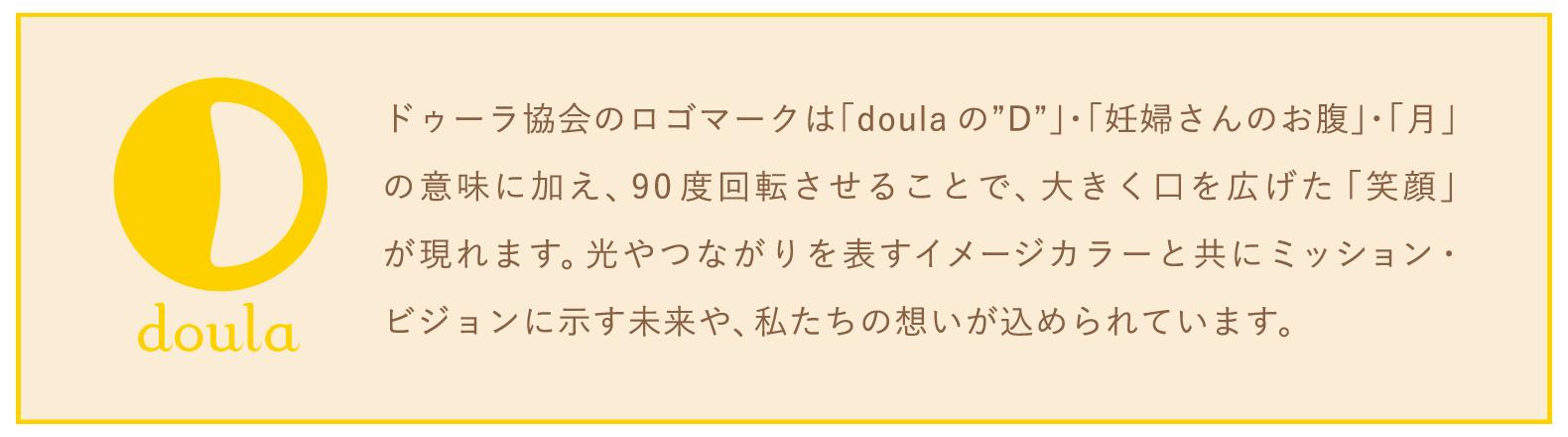 """ドゥーラ協会のロゴマークは「doulaの""""D""""」・「妊婦さんのお腹」・「月」の意味に加え、90度回転させることで、大きく口を広げた「笑顔」が現れます。光やつながりを表すイメージカラーと共にミッション・ビジョンに示す未来や、私たちの想いが込められています。"""